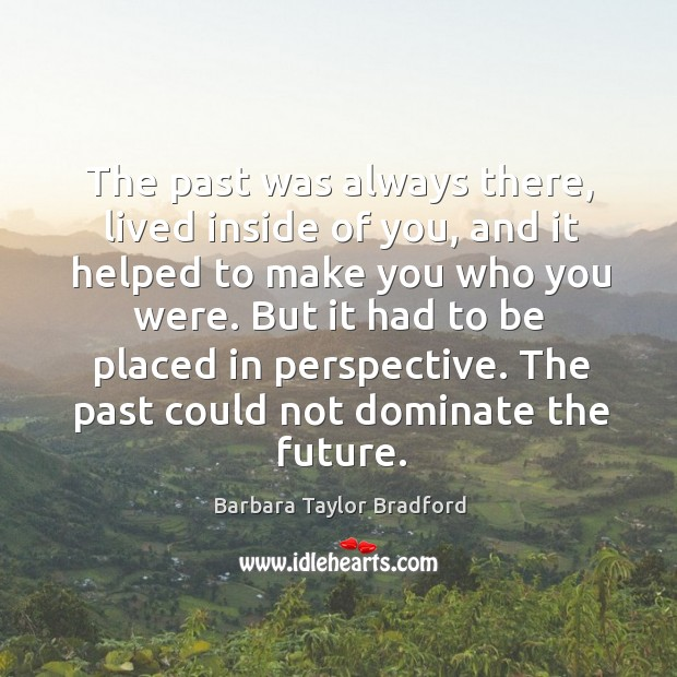 The past was always there, lived inside of you, and it helped Barbara Taylor Bradford Picture Quote