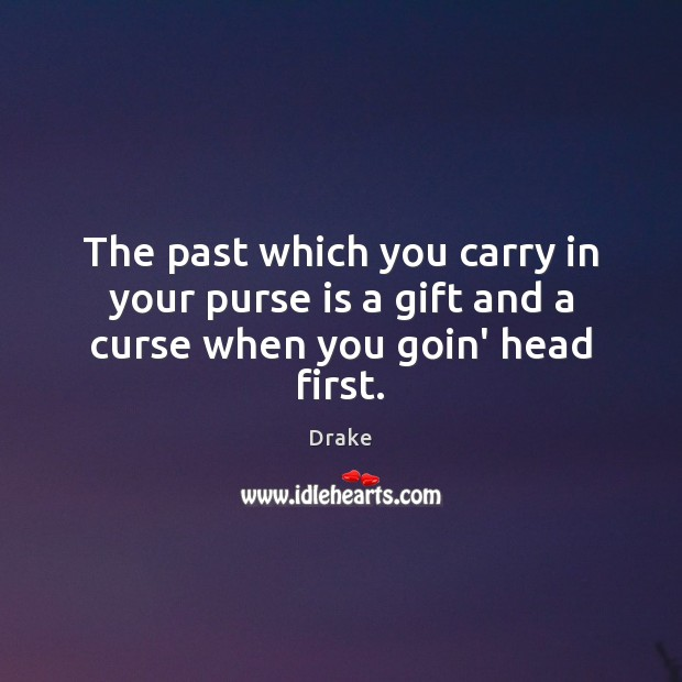 The past which you carry in your purse is a gift and a curse when you goin' head first. Image