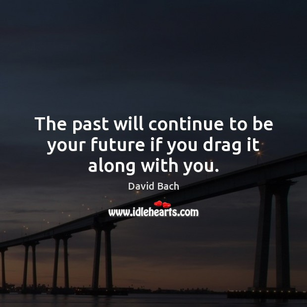 The past will continue to be your future if you drag it along with you. Image