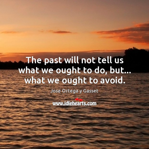 The past will not tell us what we ought to do, but… what we ought to avoid. Jose Ortega y Gasset Picture Quote