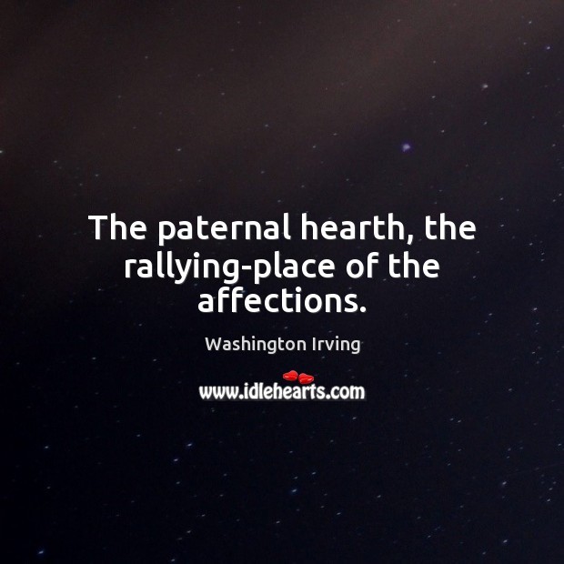 The paternal hearth, the rallying-place of the affections. Washington Irving Picture Quote