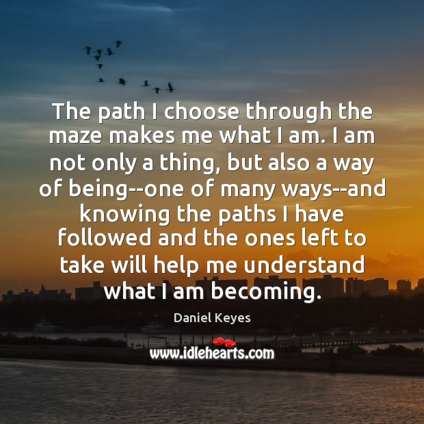 The path I choose through the maze makes me what I am. Daniel Keyes Picture Quote