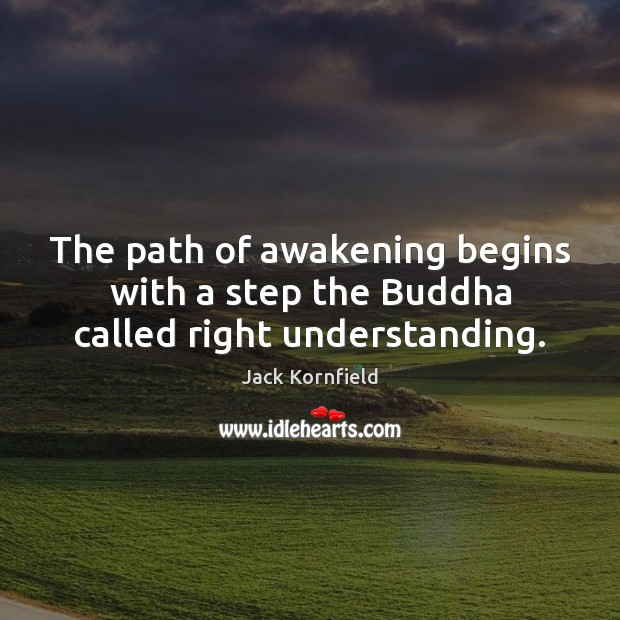 The path of awakening begins with a step the Buddha called right understanding. Jack Kornfield Picture Quote