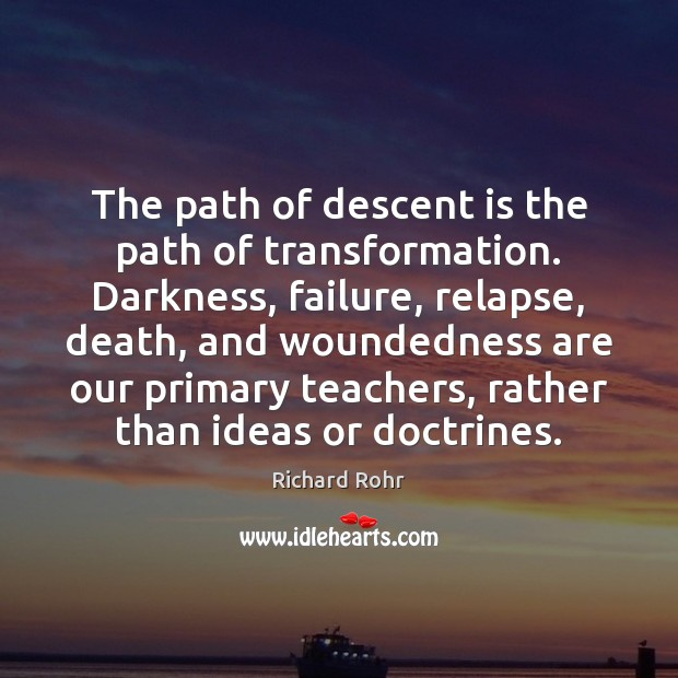 The path of descent is the path of transformation. Darkness, failure, relapse, Richard Rohr Picture Quote
