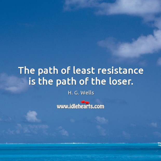 The path of least resistance is the path of the loser. Image