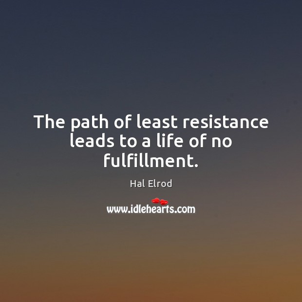 The path of least resistance leads to a life of no fulfillment. Hal Elrod Picture Quote