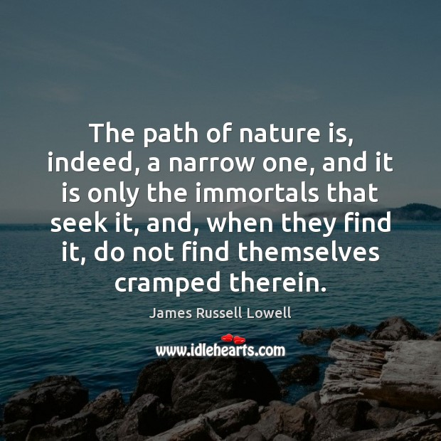 The path of nature is, indeed, a narrow one, and it is James Russell Lowell Picture Quote