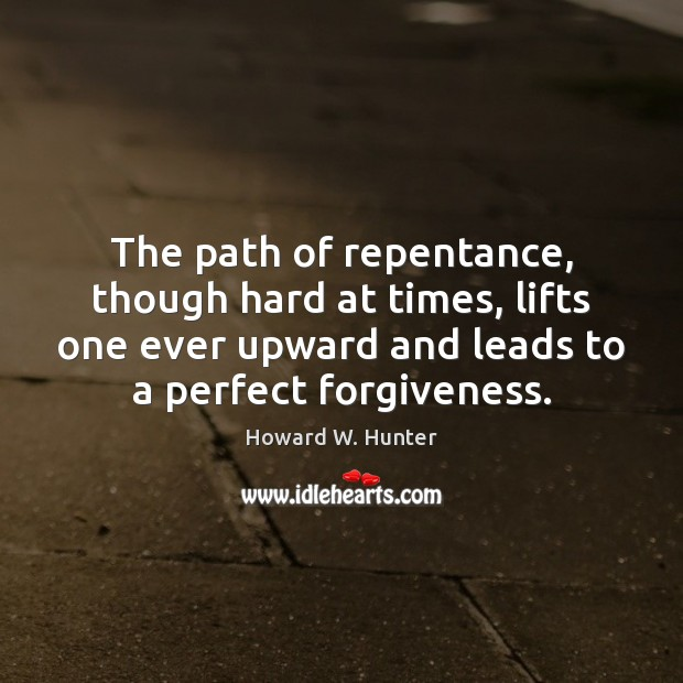 The path of repentance, though hard at times, lifts one ever upward Howard W. Hunter Picture Quote