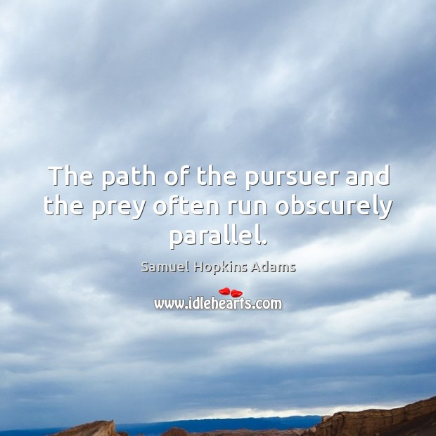 The path of the pursuer and the prey often run obscurely parallel. Samuel Hopkins Adams Picture Quote