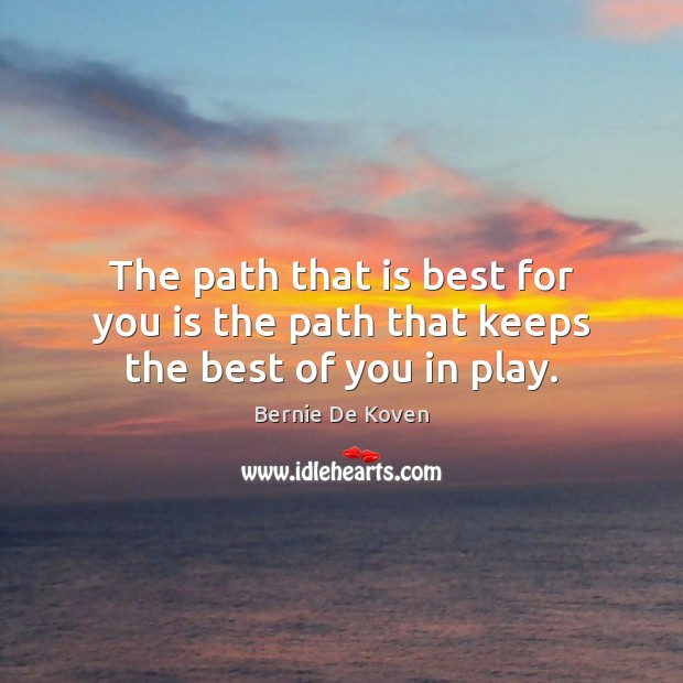 Image, The path that is best for you is the path that keeps the best of you in play.