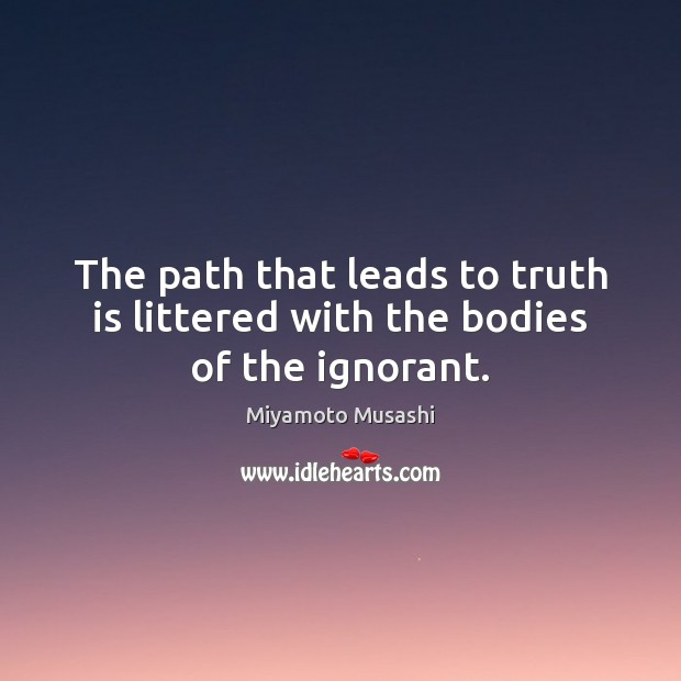 Image, The path that leads to truth is littered with the bodies of the ignorant.