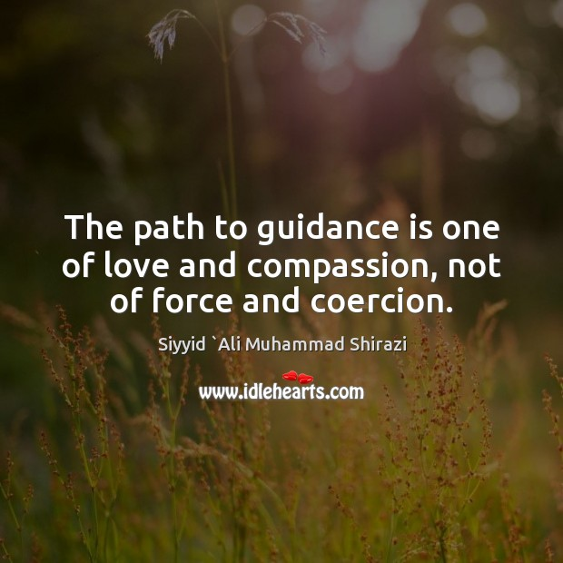 The path to guidance is one of love and compassion, not of force and coercion. Image