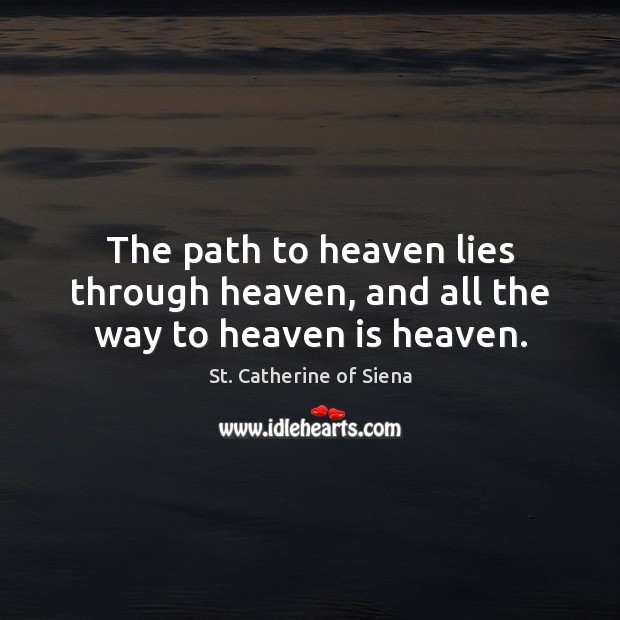 Image, The path to heaven lies through heaven, and all the way to heaven is heaven.