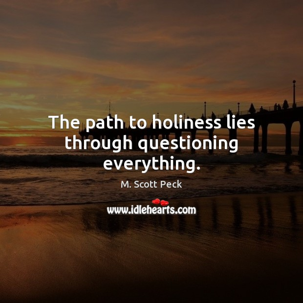 The path to holiness lies through questioning everything. M. Scott Peck Picture Quote