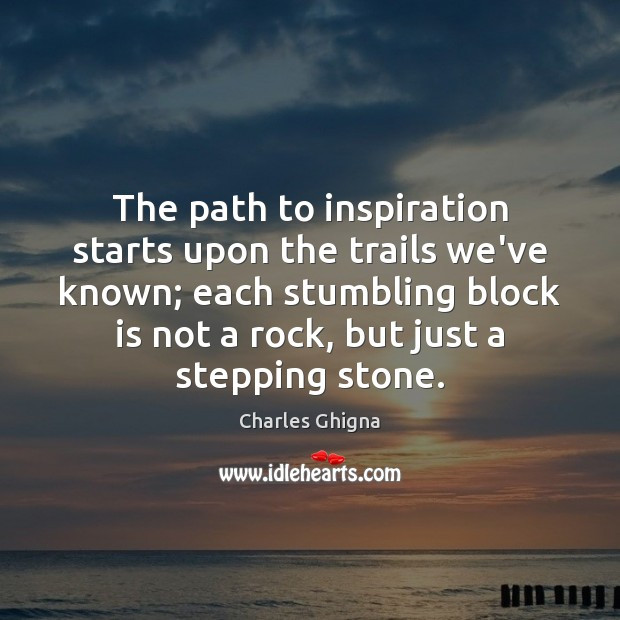 Charles Ghigna Picture Quote image saying: The path to inspiration starts upon the trails we've known; each stumbling