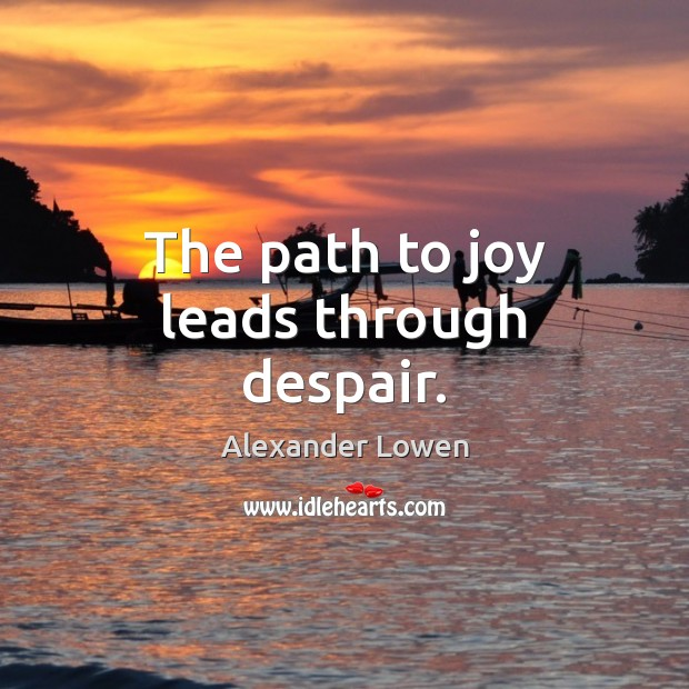 Image, The path to joy leads through despair.