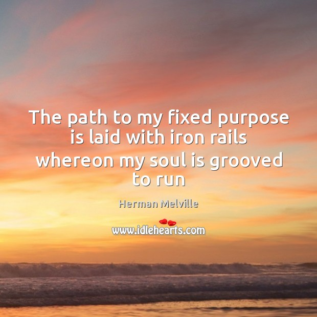 The path to my fixed purpose is laid with iron rails whereon my soul is grooved to run Image