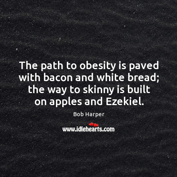 The path to obesity is paved with bacon and white bread; the Bob Harper Picture Quote
