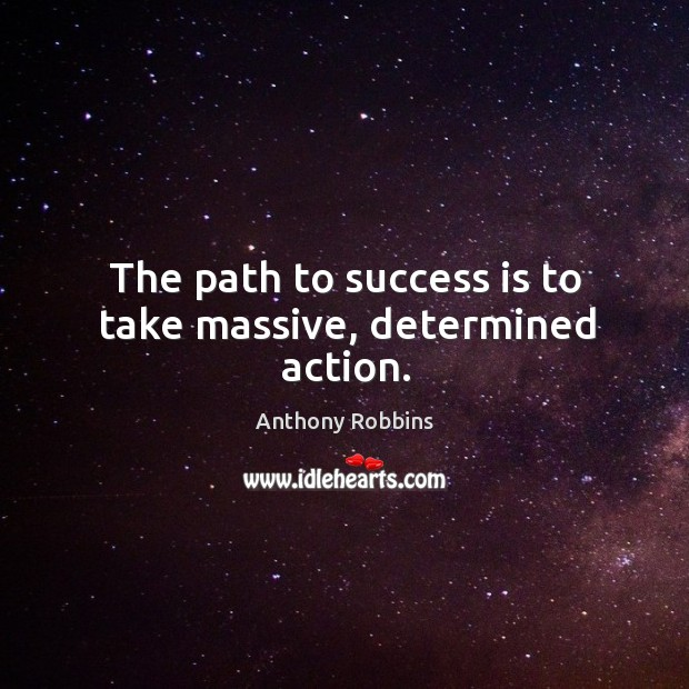 Image, The path to success is to take massive, determined action.