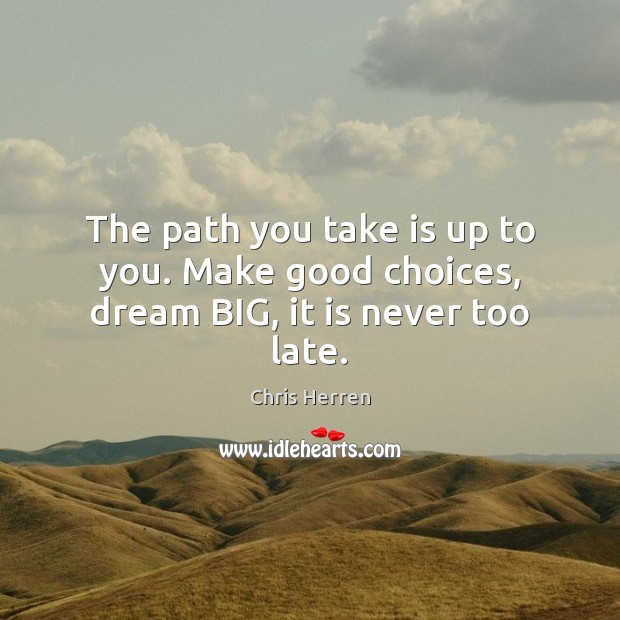 The path you take is up to you. Make good choices, dream BIG, it is never too late. Image