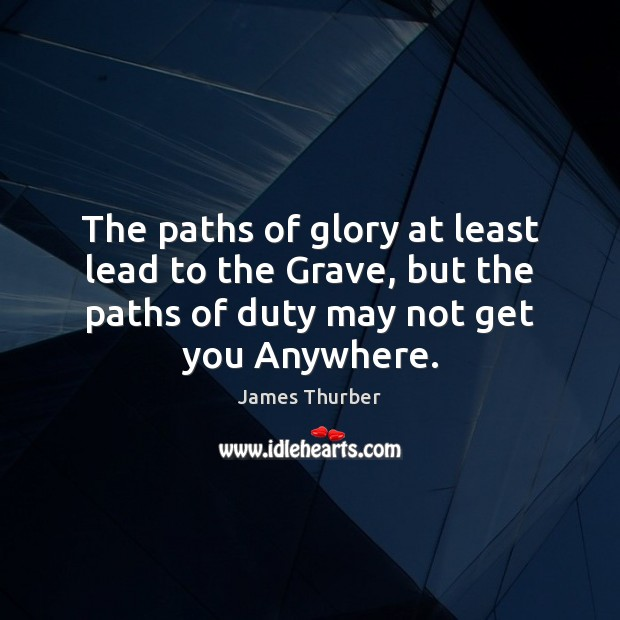 The paths of glory at least lead to the Grave, but the James Thurber Picture Quote