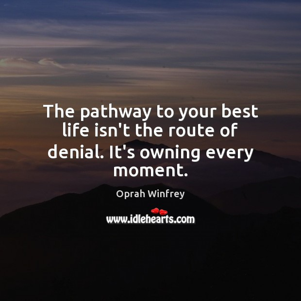 The pathway to your best life isn't the route of denial. It's owning every moment. Image