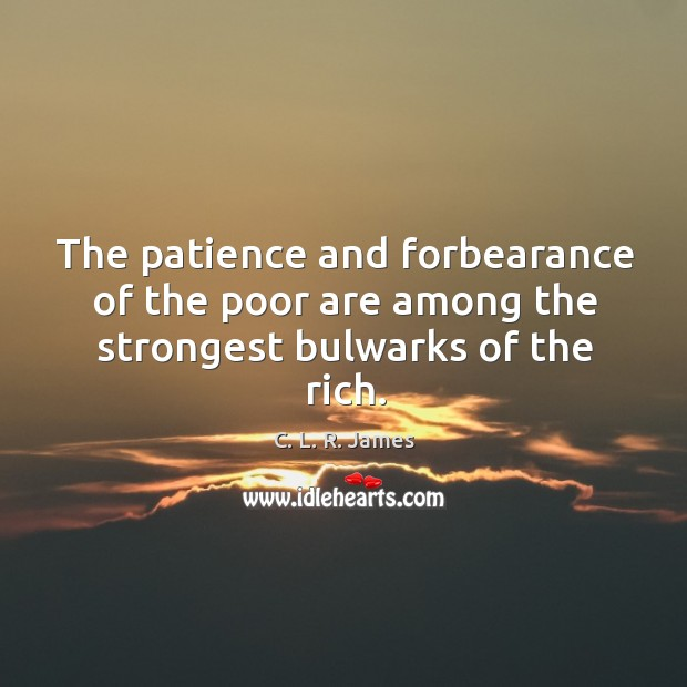 The patience and forbearance of the poor are among the strongest bulwarks of the rich. C. L. R. James Picture Quote