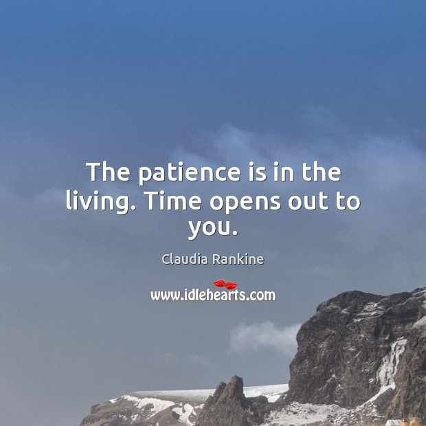 The patience is in the living. Time opens out to you. Claudia Rankine Picture Quote