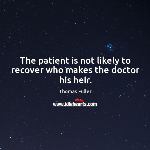 The patient is not likely to recover who makes the doctor his heir. Thomas Fuller Picture Quote