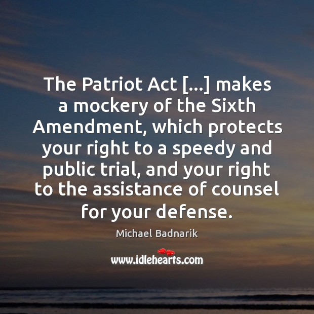 The Patriot Act […] makes a mockery of the Sixth Amendment, which protects Image