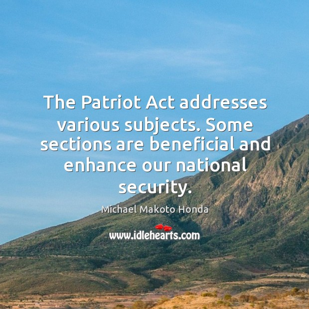 The patriot act addresses various subjects. Some sections are beneficial and enhance our national security. Image