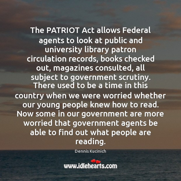 The PATRIOT Act allows Federal agents to look at public and university Dennis Kucinich Picture Quote