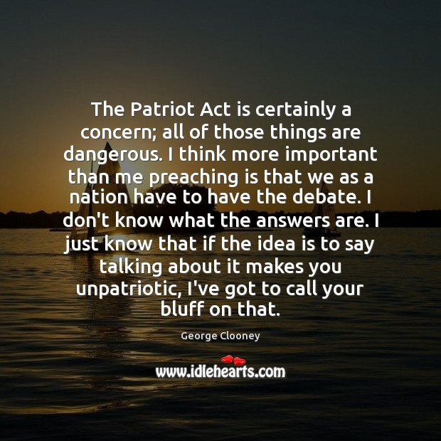 The Patriot Act is certainly a concern; all of those things are George Clooney Picture Quote