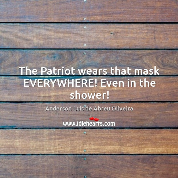 Image, The Patriot wears that mask EVERYWHERE! Even in the shower!