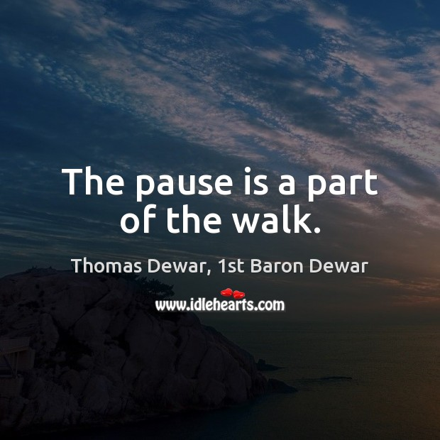 The pause is a part of the walk. Thomas Dewar, 1st Baron Dewar Picture Quote