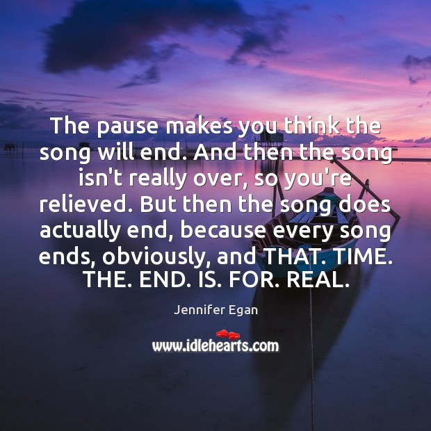 The pause makes you think the song will end. And then the Jennifer Egan Picture Quote