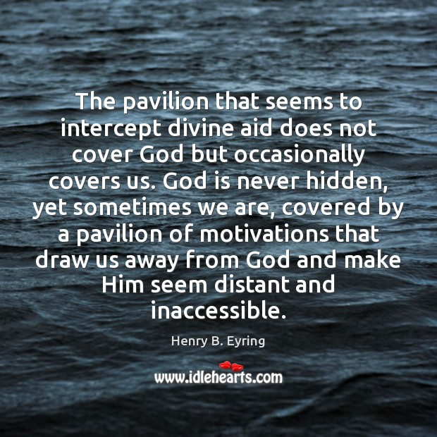 The pavilion that seems to intercept divine aid does not cover God Henry B. Eyring Picture Quote