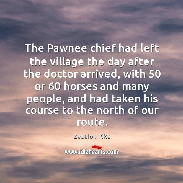 The pawnee chief had left the village the day after the doctor arrived Zebulon Pike Picture Quote