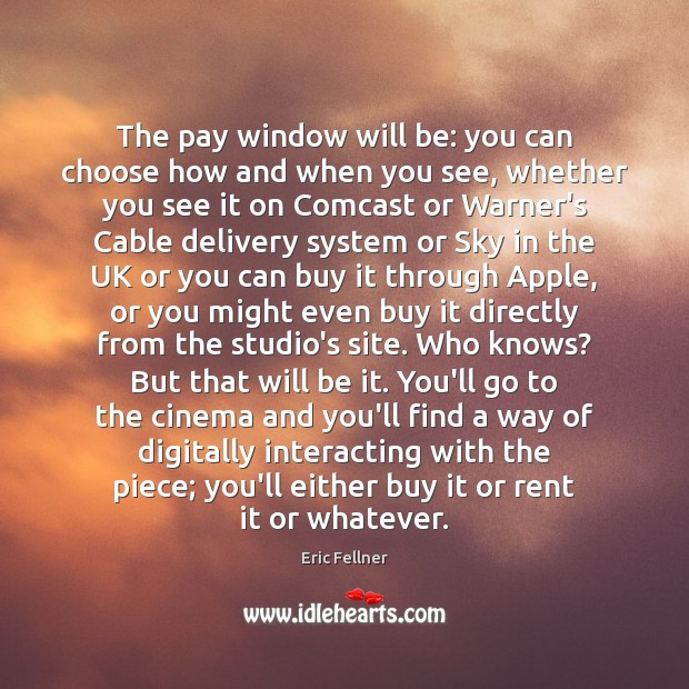 The pay window will be: you can choose how and when you Eric Fellner Picture Quote