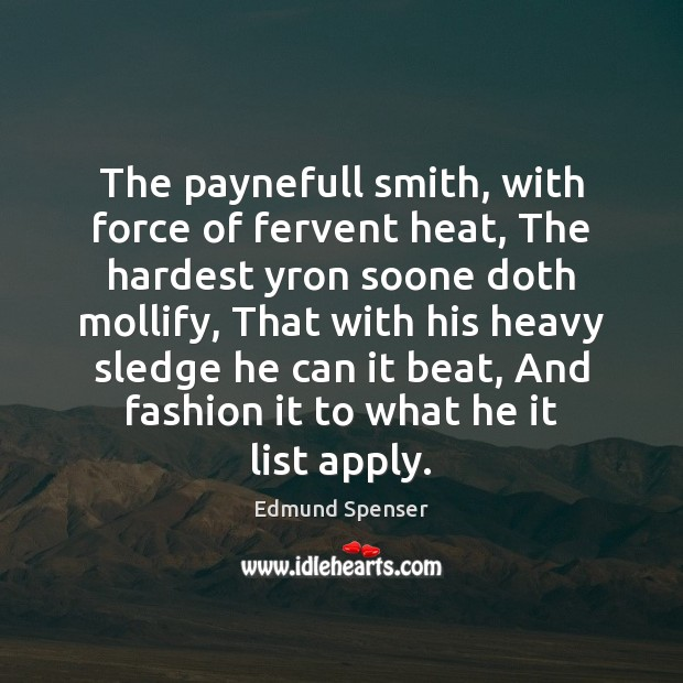 The paynefull smith, with force of fervent heat, The hardest yron soone Edmund Spenser Picture Quote