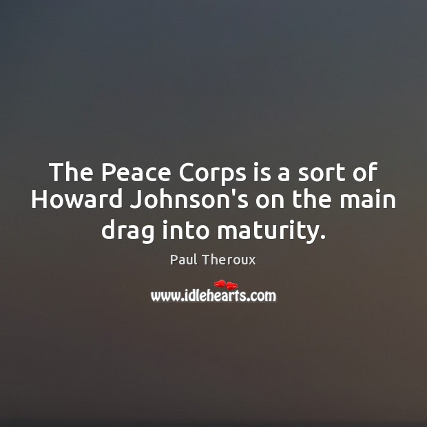 The Peace Corps is a sort of Howard Johnson's on the main drag into maturity. Paul Theroux Picture Quote