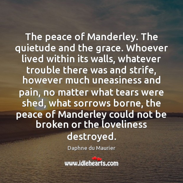The peace of Manderley. The quietude and the grace. Whoever lived within Daphne du Maurier Picture Quote