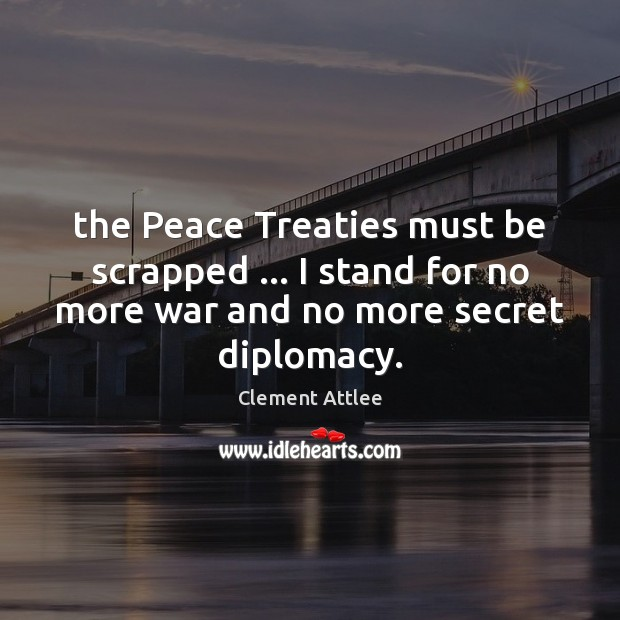 The Peace Treaties must be scrapped … I stand for no more war Clement Attlee Picture Quote