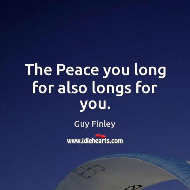 The Peace you long for also longs for you. Guy Finley Picture Quote