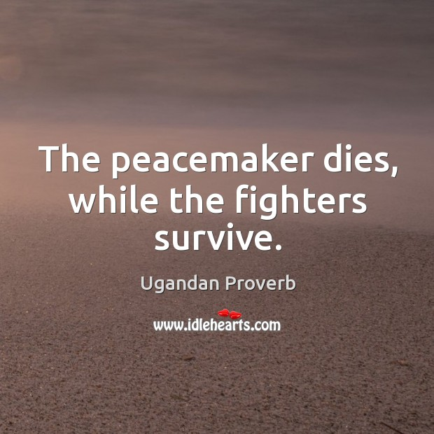 The peacemaker dies, while the fighters survive. Ugandan Proverbs Image