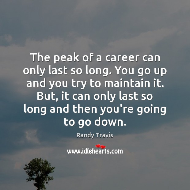 The peak of a career can only last so long. You go Randy Travis Picture Quote