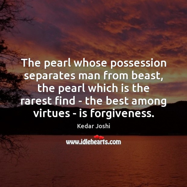 The pearl whose possession separates man from beast, the pearl which is Kedar Joshi Picture Quote