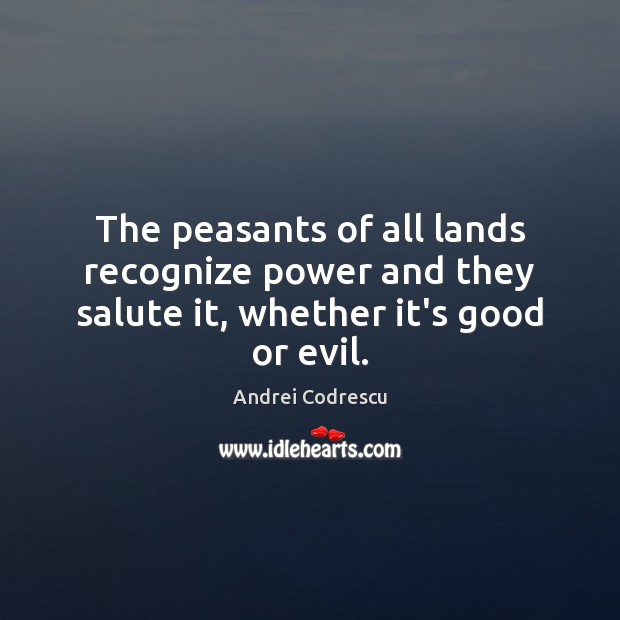 Image, The peasants of all lands recognize power and they salute it, whether it's good or evil.