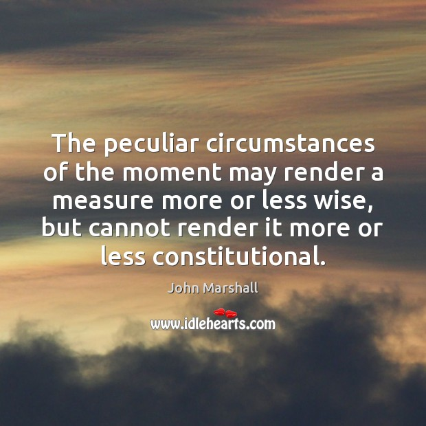 The peculiar circumstances of the moment may render a measure more or John Marshall Picture Quote
