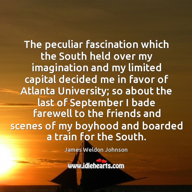 The peculiar fascination which the south held over my imagination and my limited capital James Weldon Johnson Picture Quote